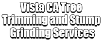 Vista CA Tree Trimming and Stump Grinding Services